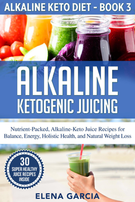 Alkaline Ketogenic Juicing: Nutrient-Packed, Alkaline-Keto Juice Recipes for Balance, Energy, Holistic Health, and Natural Weight Loss - Elena Garcia