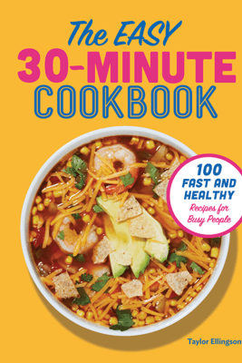 The Easy 30-Minute Cookbook: 100 Fast and Healthy Recipes for Busy People - Taylor Ellingson