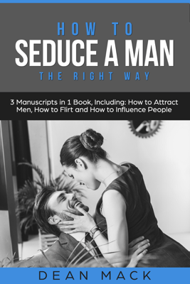 How to Seduce a Man: The Right Way - Bundle - The Only 3 Books You Need to Master How to Seduce Men, Make Him Want You and the Art of Seduction Today - Dean Mack