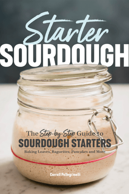 Starter Sourdough: The Step-by-Step Guide to Sourdough Starters, Baking Loaves, Baguettes, Pancakes, and More - Carroll Pellegrinelli
