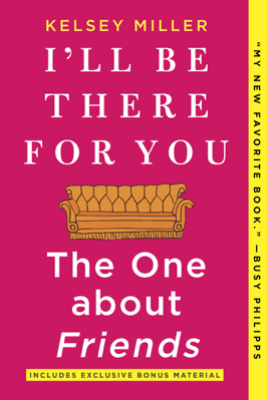 I'll Be There For You: The One about Friends - Kelsey Miller