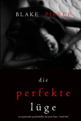 Die Perfekte Lüge (Ein spannender Psychothriller mit Jessie Hunt – Band Fünf) - Blake Pierce pdf download