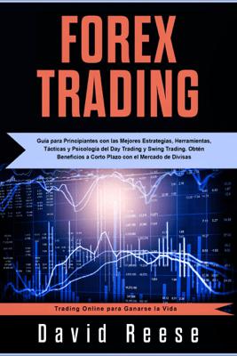 Forex Trading: Guía para Principiantes con las Mejores Estrategias, Herramientas, Tácticas y Psicología del Day Trading y Swing Trading. Obtén Beneficios a Corto Plazo con el Mercado de Divisas - David Reese