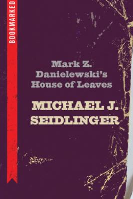 Mark Z. Danielewski's House of Leaves: Bookmarked - Michael Seidlinger