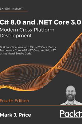 C# 8.0 and .NET Core 3.0 – Modern Cross-Platform Development - Mark J. Price