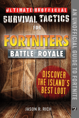 Ultimate Unofficial Survival Tactics for Fortniters: Discover the Island's Best Loot - Jason R. Rich