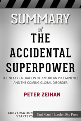 Summary of The Accidental Superpower: The Next Generation of American Preeminence and the Coming Global Disorder by Peter Zeihan  Conversation Starters - Paul Mani