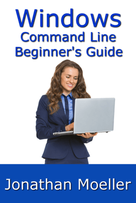 The Windows Command Line Beginner's Guide: Second Edition - Jonathan Moeller
