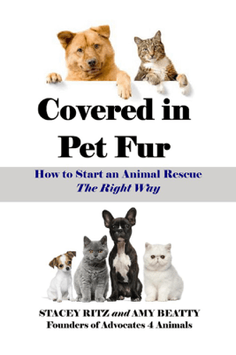 Covered in Pet Fur: How to Start an Animal Rescue, The Right Way - Stacey Ritz