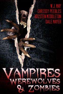 Vampires, Werewolves, And Zombies - Chrissy Peebles, W.J. May, Dale Mayer & Kristen Middleton pdf download