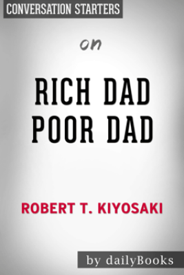 Rich Dad Poor Dad: What the Rich Teach Their Kids About Money That the Poor and Middle Class Do Not! by Robert T. Kiyosaki: Conversation Starters - Daily Books