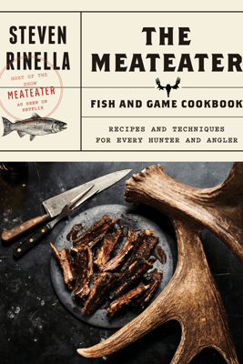 The MeatEater Fish and Game Cookbook - Steven Rinella