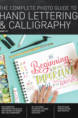 The Complete Photo Guide to Hand Lettering and Calligraphy - Abbey Sy