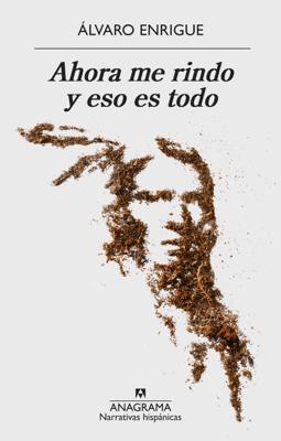 Ahora me rindo y eso es todo - Álvaro Enrigue pdf download
