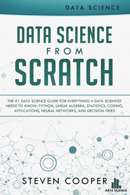 Data Science from Scratch: The #1 Data Science Guide for Everything A Data Scientist Needs to Know: Python, Linear Algebra, Statistics, Coding, Applications, Neural Networks, and Decision Trees - Steven Cooper