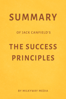 Summary of Jack Canfield's The Success Principles by Milkyway Media - Milkyway Media