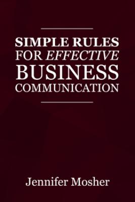 Simple Rules for Effective Business Communication - Jennifer Mosher
