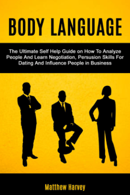 Body Language: The Ultimate Self Help Guide on How To Analyze People And Learn Negotiation, Persuasion Skills For Dating And Influence People In Business - Matthew Harvey