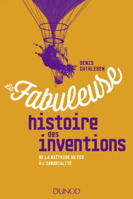 La fabuleuse histoire des inventions - Denis Guthleben