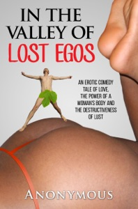 In the Valley of Lost Egos: An Erotic Comedy Tale of Love, the Power of a Woman's Body and the Destructiveness of Lust - Anonymous pdf download