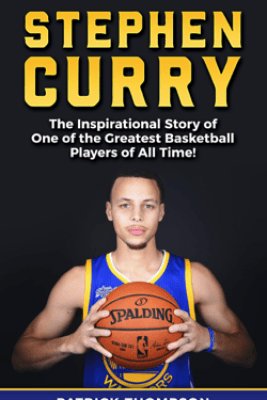 Stephen Curry: The Inspirational Story of One of the Greatest Basketball Players of All Time! - Patrick Thompson