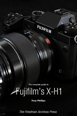 The Complete Guide to Fujifilm's X-H1 - Tony Phillips