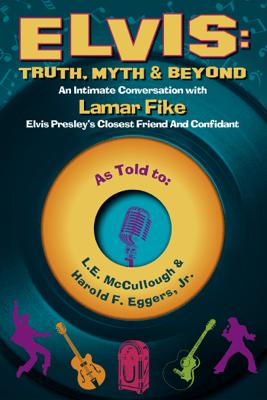 Elvis: Truth, Myth & Beyond - LE McCullough & Harold F. Eggers