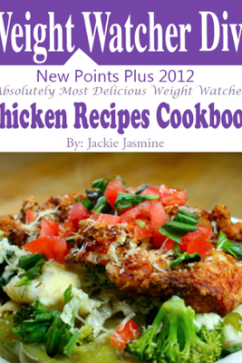 Weight Watchers Diva New Points Plus 2012 Absolutely Most Delicious Weight Watchers Chicken Recipes Cookbook - Jackie Jasmine