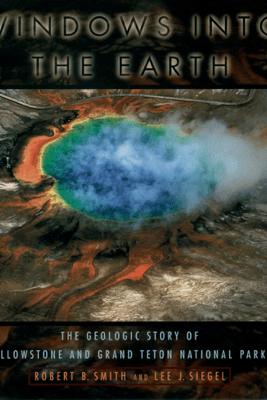 Windows into the Earth - Robert B. Smith & Lee J. Siegel