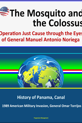The Mosquito and the Colossus: Operation Just Cause through the Eyes of General Manuel Antonio Noriega - History of Panama, Canal, 1989 American Military Invasion, General Omar Torrijos - David N. Spires