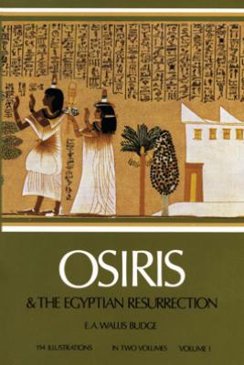 Osiris and the Egyptian Resurrection, Vol. 1 - E. A. Wallis Budge