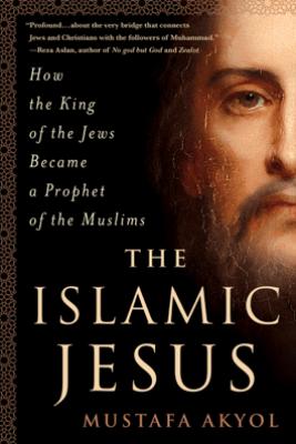 The Islamic Jesus - Mustafa Akyol