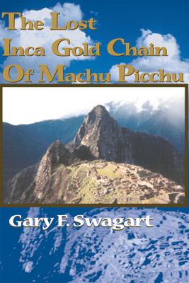 The Lost Inca Gold Chain Of Machu Picchu - Gary F. Swagart