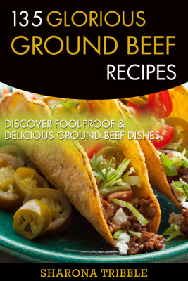 135 Glorious Ground Beef Recipes - Sharona Tribble