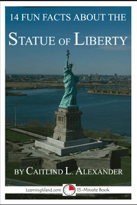 14 Fun Facts About the Statue of Liberty: A 15-Minute Book - Caitlind L. Alexander