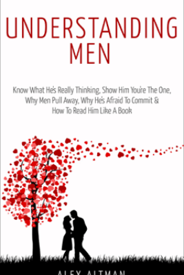 Understanding Men: Know What He's Really Thinking, Show Him You're the One, Why Men Pull Away, Why He's Afraid to Commit & How to Read Him Like a Book - Alex Altman