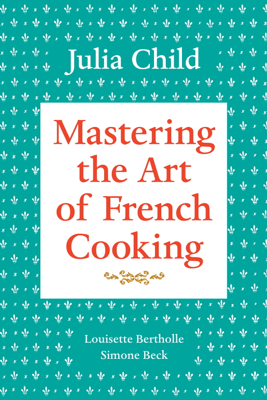 Mastering the Art of French Cooking, Volume 1 - Julia Child, Louisette Bertholle & Simone Beck
