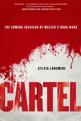 Cartel: The Coming Invasion of Mexico's Drug Wars - Sylvia Longmire
