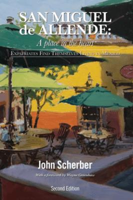 San Miguel de Allende: A Place in the Heart - John Scherber