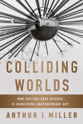 Colliding Worlds: How Cutting-Edge Science Is Redefining Contemporary Art - Arthur I. Miller