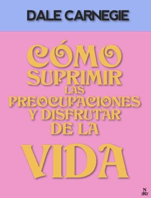 Cómo Suprimir Las Preocupaciones y Disfrutar De La Vida - Dale Carnegie pdf download