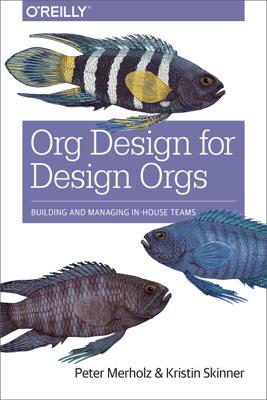 Org Design for Design Orgs - Peter Merholz & Kristin Skinner