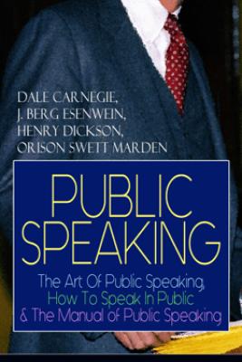 PUBLIC SPEAKING: The Art Of Public Speaking, How To Speak In Public & The Manual of Public Speaking - Dale Carnegie, J. Berg Esenwein, Henry Dickson & Orison Swett Marden