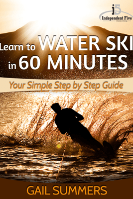 Learn to Water Ski in 60 Minutes: Your Simple Step by Step Guide to Waterskiing Success! - Gail Summers