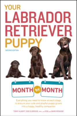 Your Labrador Retriever Puppy Month by Month, 2nd Edition - Terry Albert, Don Ironside, Barb Ironside & Debra Eldredge, DVM