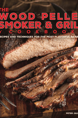 The Wood Pellet Smoker and Grill Cookbook - Peter Jautaikis