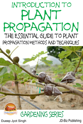 Introduction to Plant Propagation: The Essential Guide to Plant Propagation Methods and Techniques - Dueep Jyot Singh