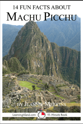 14 Fun Facts About Machu Picchu: A 15-Minute Book - Jeannie Meekins