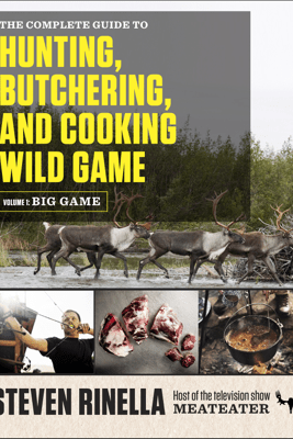 The Complete Guide to Hunting, Butchering, and Cooking Wild Game - Steven Rinella & John Hafner
