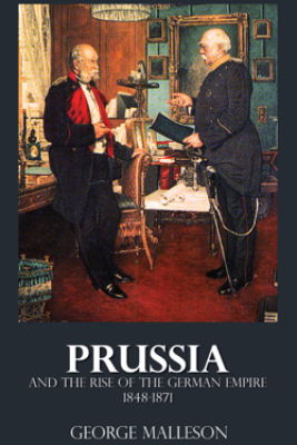 Prussia and the Rise of the German Empire - 1848-1871 - George Malleson